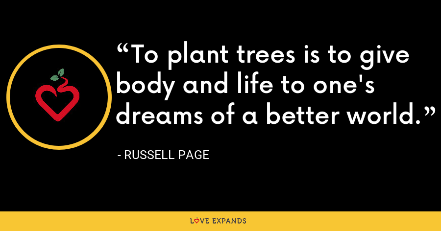 To plant trees is to give body and life to one's dreams of a better world. - Russell Page