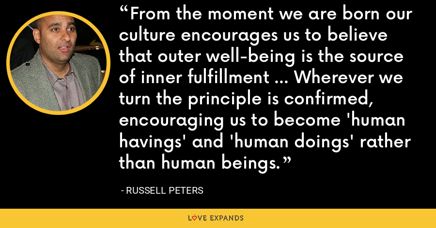 From the moment we are born our culture encourages us to believe that outer well-being is the source of inner fulfillment ... Wherever we turn the principle is confirmed, encouraging us to become 'human havings' and 'human doings' rather than human beings. - Russell Peters