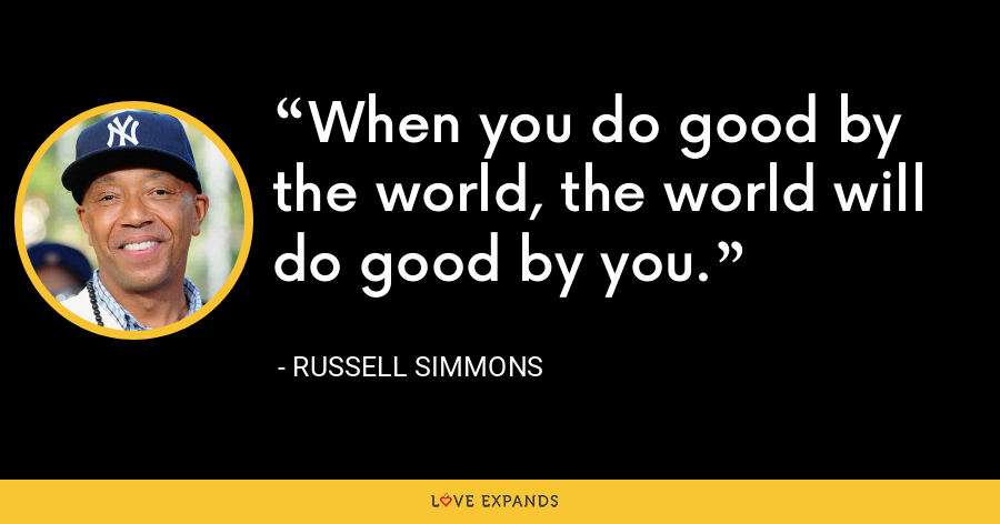 When you do good by the world, the world will do good by you. - Russell Simmons