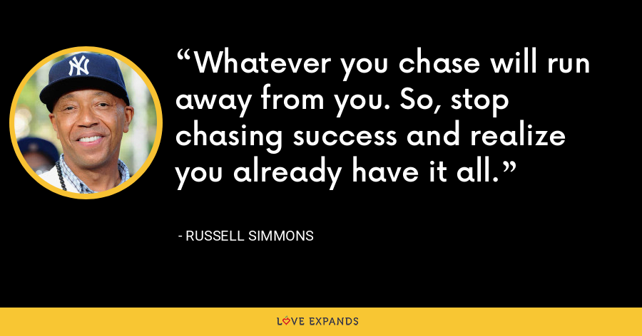 Whatever you chase will run away from you. So, stop chasing success and realize you already have it all. - Russell Simmons