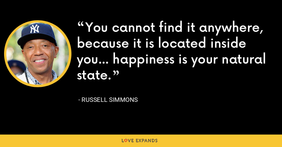 You cannot find it anywhere, because it is located inside you... happiness is your natural state. - Russell Simmons