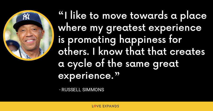 I like to move towards a place where my greatest experience is promoting happiness for others. I know that that creates a cycle of the same great experience. - Russell Simmons