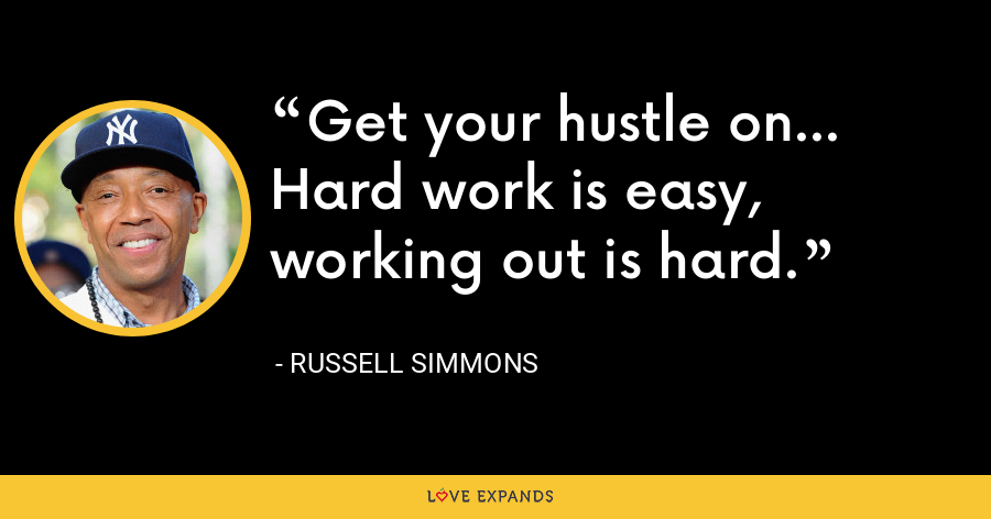 Get your hustle on... Hard work is easy, working out is hard. - Russell Simmons