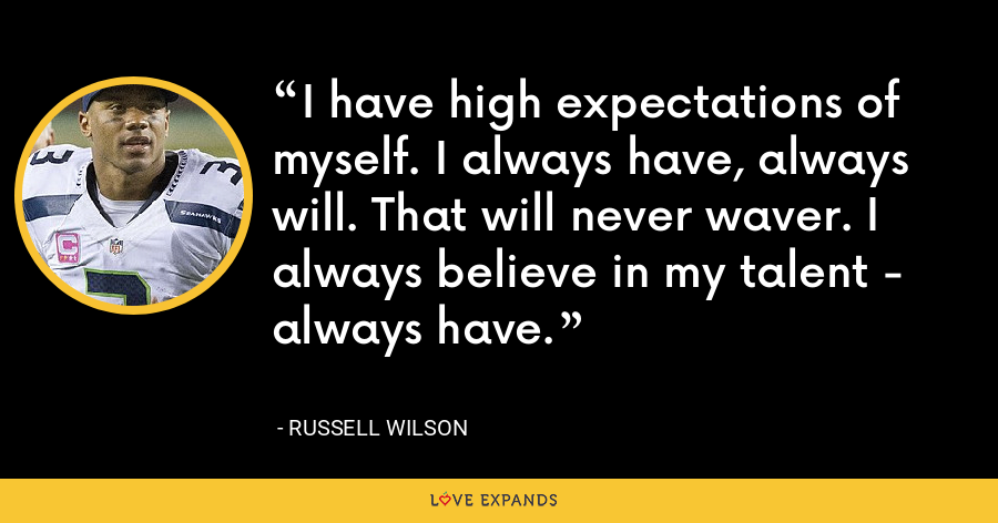 I have high expectations of myself. I always have, always will. That will never waver. I always believe in my talent - always have. - Russell Wilson
