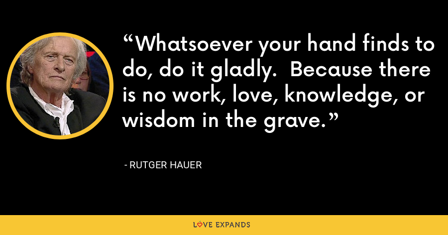 Whatsoever your hand finds to do, do it gladly.  Because there is no work, love, knowledge, or wisdom in the grave. - Rutger Hauer