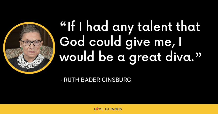 If I had any talent that God could give me, I would be a great diva. - Ruth Bader Ginsburg