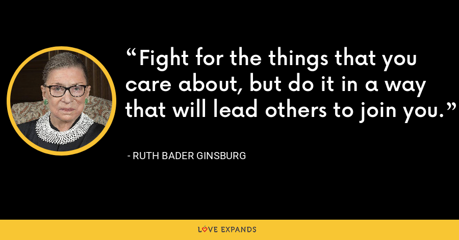 Fight for the things that you care about, but do it in a way that will lead others to join you. - Ruth Bader Ginsburg