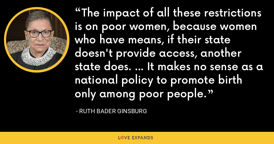 The impact of all these restrictions is on poor women, because women who have means, if their state doesn't provide access, another state does. ... It makes no sense as a national policy to promote birth only among poor people. - Ruth Bader Ginsburg