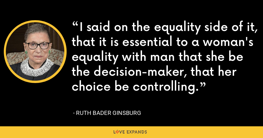 I said on the equality side of it, that it is essential to a woman's equality with man that she be the decision-maker, that her choice be controlling. - Ruth Bader Ginsburg