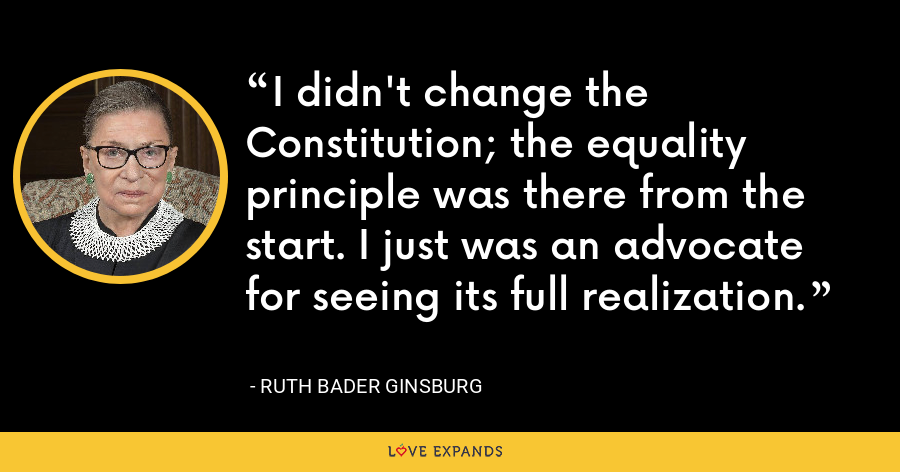 I didn't change the Constitution; the equality principle was there from the start. I just was an advocate for seeing its full realization. - Ruth Bader Ginsburg