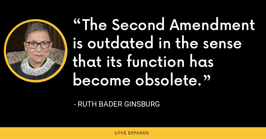 The Second Amendment is outdated in the sense that its function has become obsolete. - Ruth Bader Ginsburg