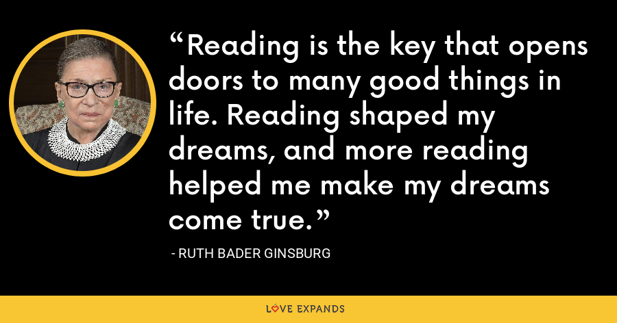 Reading is the key that opens doors to many good things in life. Reading shaped my dreams, and more reading helped me make my dreams come true. - Ruth Bader Ginsburg