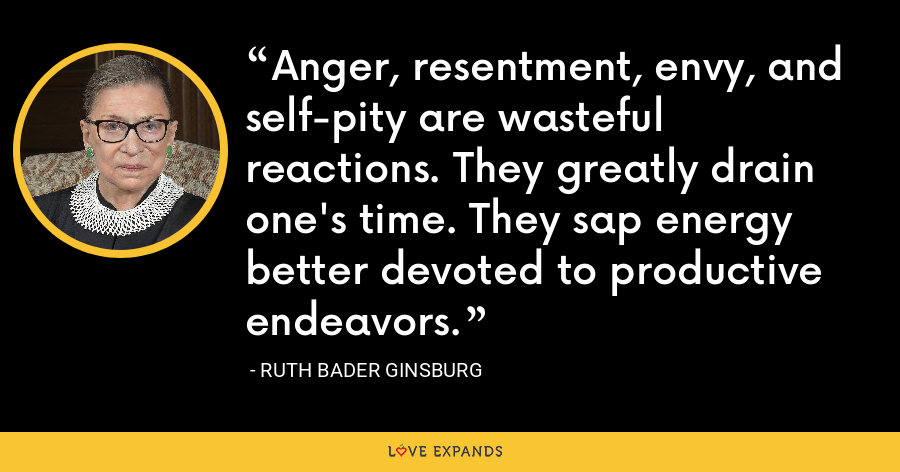 Anger, resentment, envy, and self-pity are wasteful reactions. They greatly drain one's time. They sap energy better devoted to productive endeavors. - Ruth Bader Ginsburg