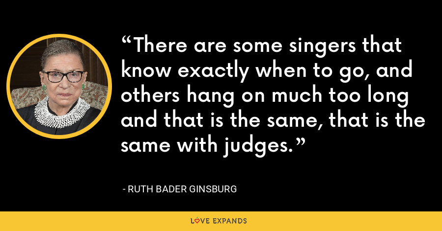 There are some singers that know exactly when to go, and others hang on much too long and that is the same, that is the same with judges. - Ruth Bader Ginsburg