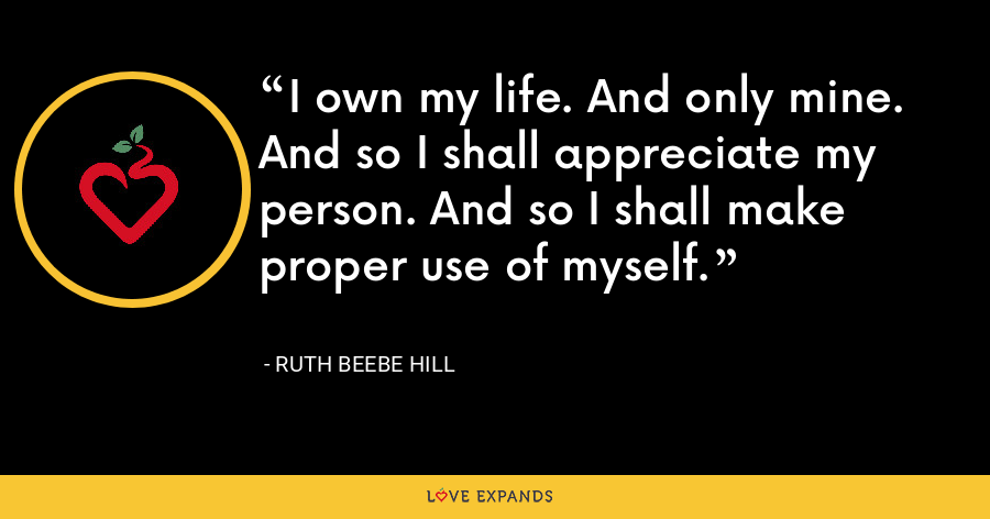 I own my life. And only mine.  And so I shall appreciate my person. And so I shall make proper use of myself. - Ruth Beebe Hill