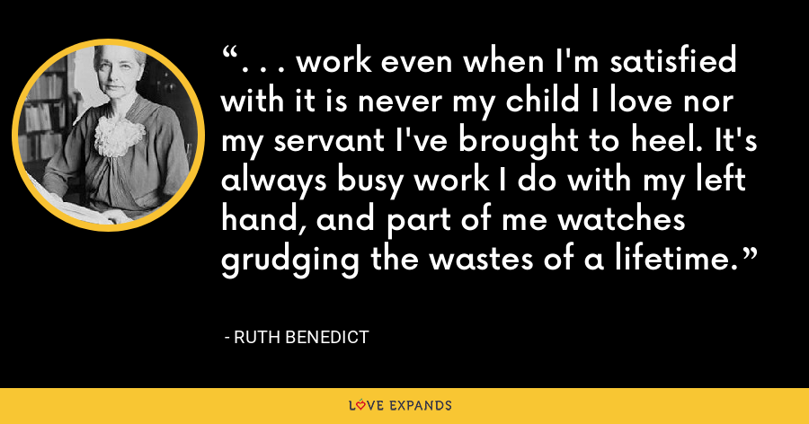 . . . work even when I'm satisfied with it is never my child I love nor my servant I've brought to heel. It's always busy work I do with my left hand, and part of me watches grudging the wastes of a lifetime. - Ruth Benedict