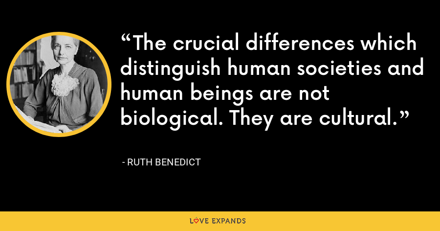 The crucial differences which distinguish human societies and human beings are not biological. They are cultural. - Ruth Benedict