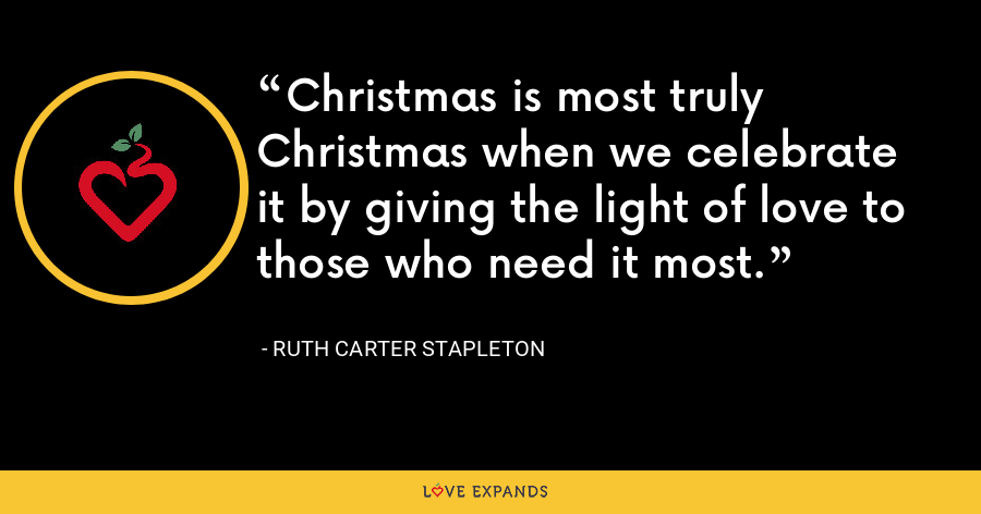 Christmas is most truly Christmas when we celebrate it by giving the light of love to those who need it most. - Ruth Carter Stapleton