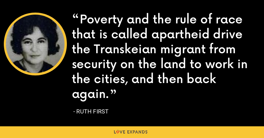 Poverty and the rule of race that is called apartheid drive the Transkeian migrant from security on the land to work in the cities, and then back again. - Ruth First