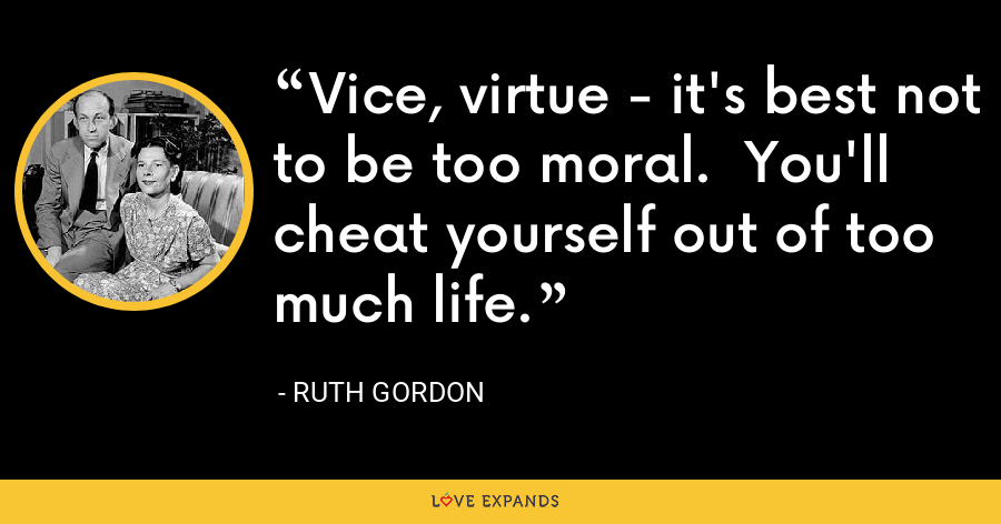 Vice, virtue - it's best not to be too moral. You'll cheat yourself out of too much life. - Ruth Gordon