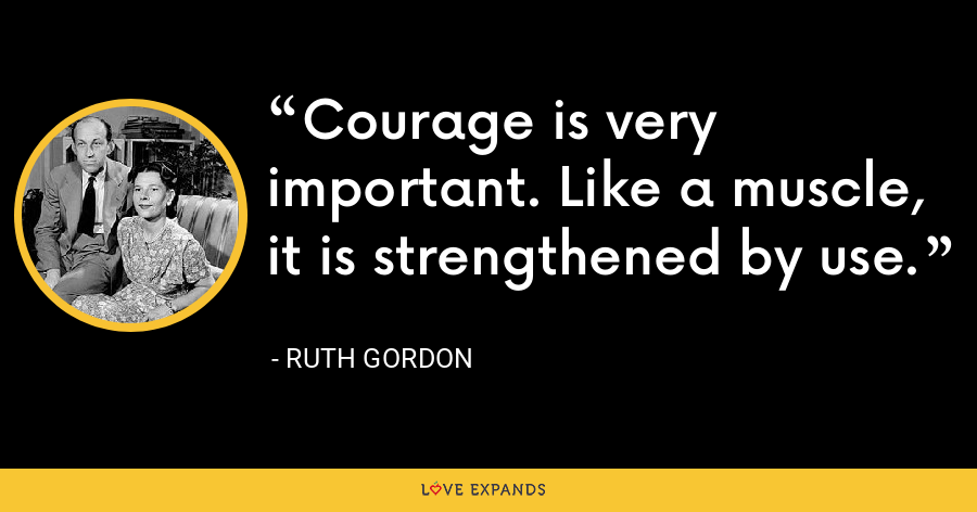 Courage is very important. Like a muscle, it is strengthened by use. - Ruth Gordon