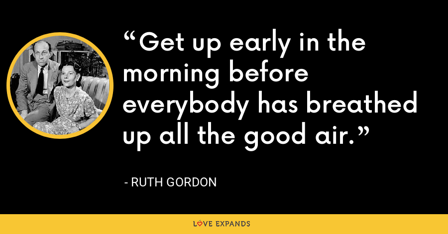 Get up early in the morning before everybody has breathed up all the good air. - Ruth Gordon