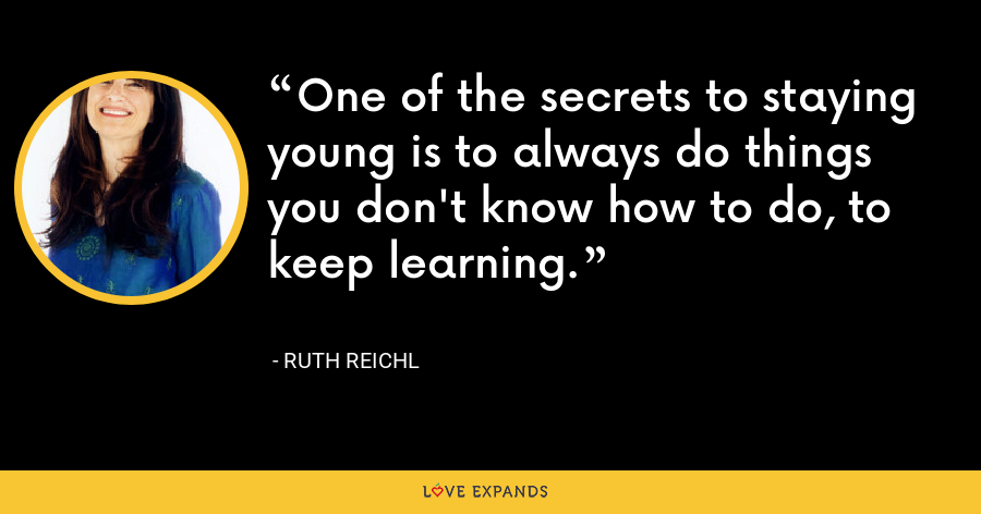 One of the secrets to staying young is to always do things you don't know how to do, to keep learning. - Ruth Reichl
