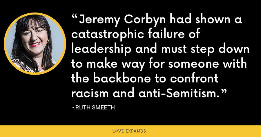 Jeremy Corbyn had shown a catastrophic failure of leadership and must step down to make way for someone with the backbone to confront racism and anti-Semitism. - Ruth Smeeth