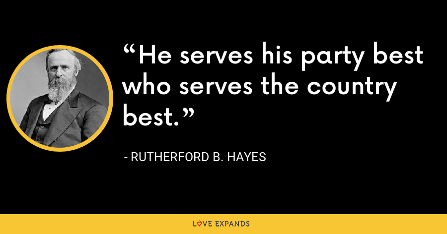 He serves his party best who serves the country best. - Rutherford B. Hayes