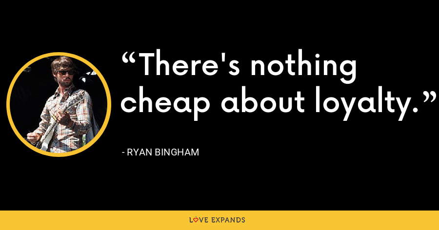 There's nothing cheap about loyalty. - Ryan Bingham