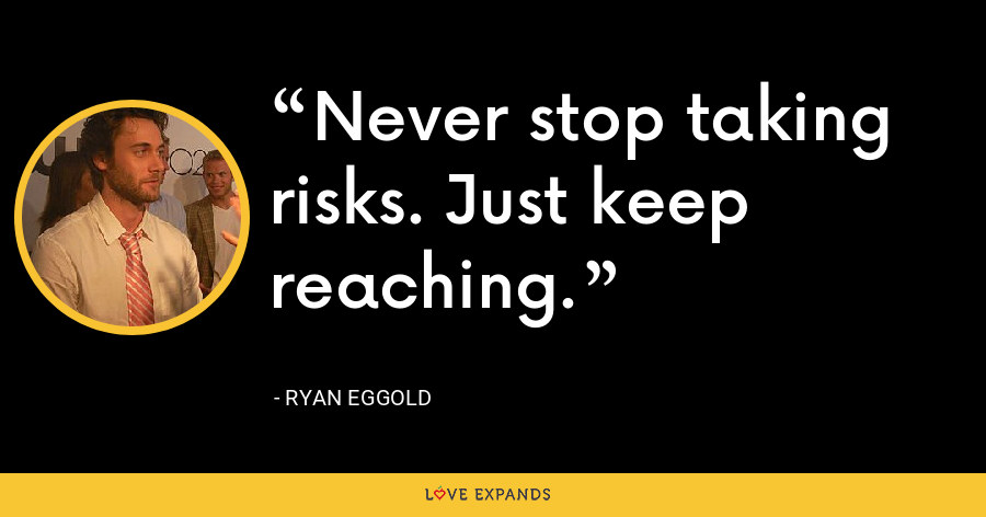 Never stop taking risks. Just keep reaching. - Ryan Eggold