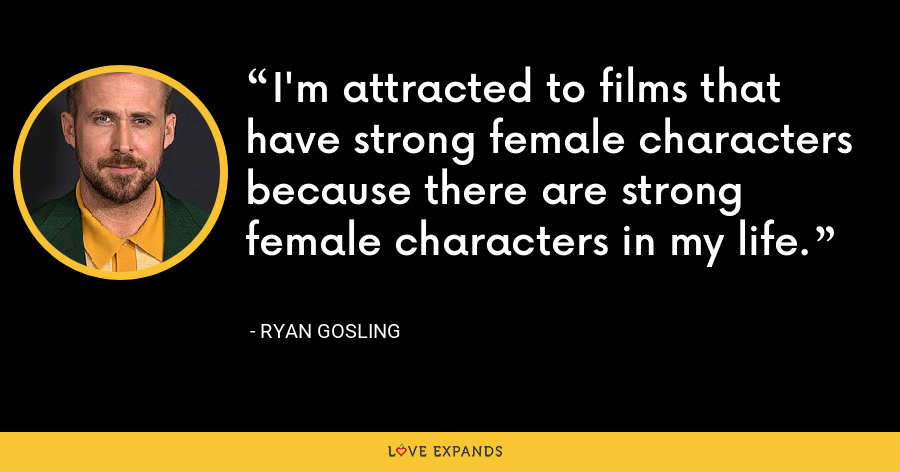 I'm attracted to films that have strong female characters because there are strong female characters in my life. - Ryan Gosling