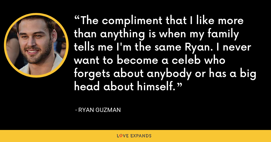 The compliment that I like more than anything is when my family tells me I'm the same Ryan. I never want to become a celeb who forgets about anybody or has a big head about himself. - Ryan Guzman