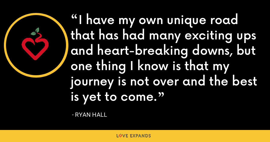 I have my own unique road that has had many exciting ups and heart-breaking downs, but one thing I know is that my journey is not over and the best is yet to come. - Ryan Hall