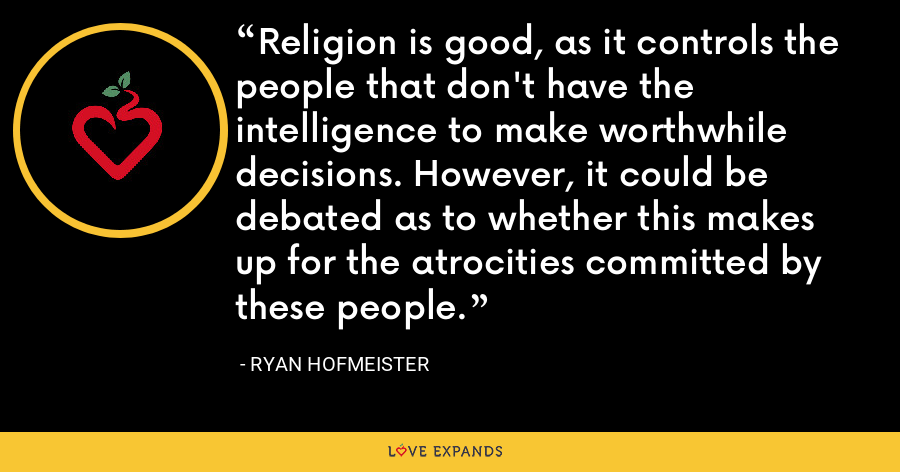 Religion is good, as it controls the people that don't have the intelligence to make worthwhile decisions. However, it could be debated as to whether this makes up for the atrocities committed by these people. - Ryan Hofmeister
