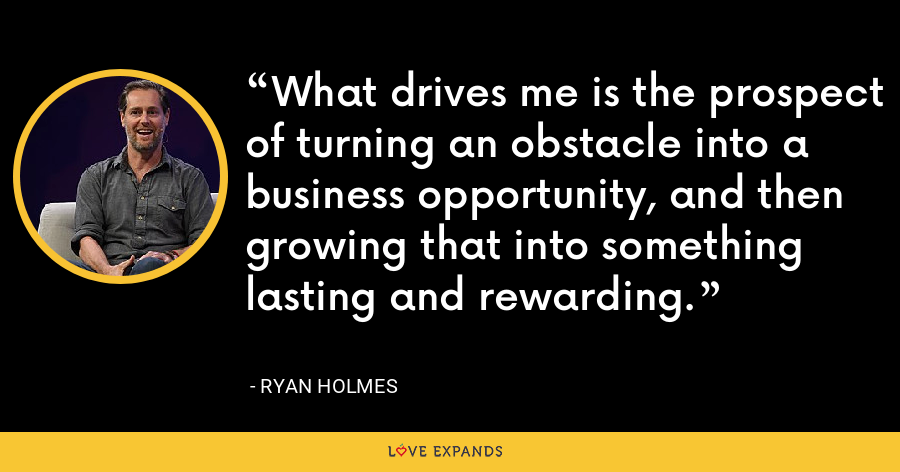 What drives me is the prospect of turning an obstacle into a business opportunity, and then growing that into something lasting and rewarding. - Ryan Holmes