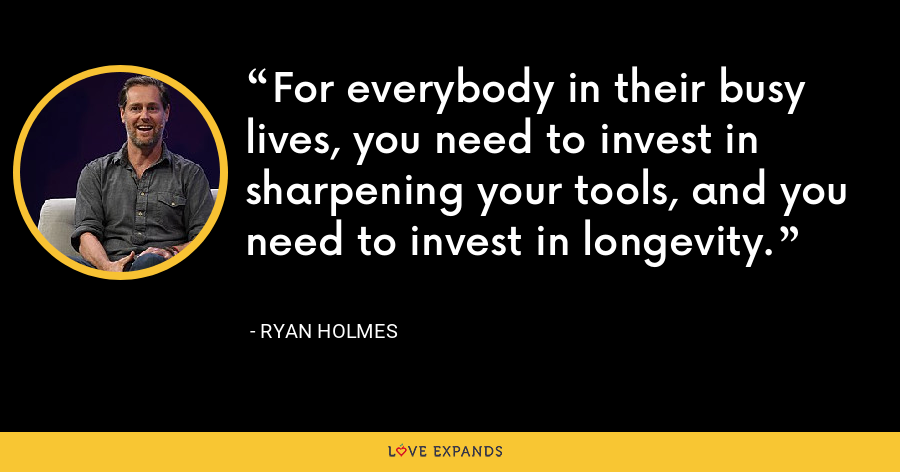 For everybody in their busy lives, you need to invest in sharpening your tools, and you need to invest in longevity. - Ryan Holmes