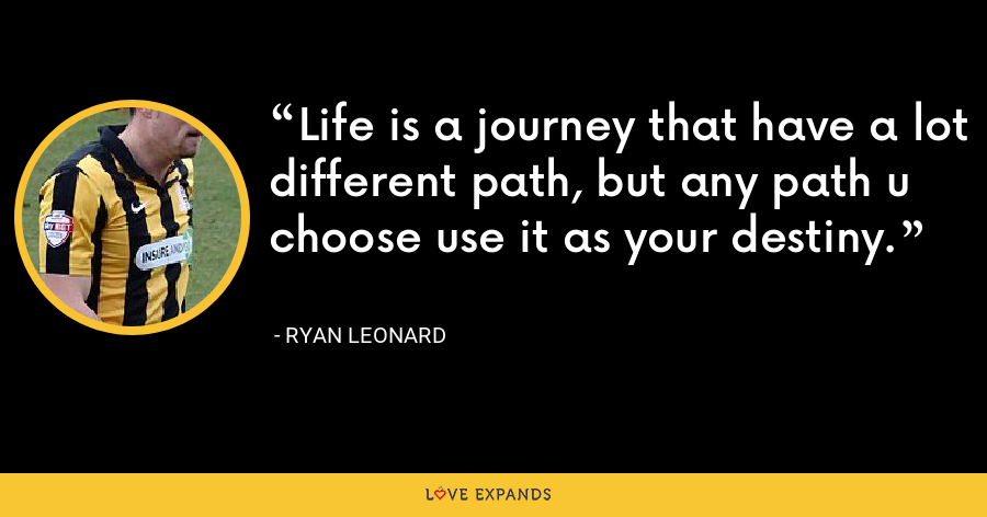Life is a journey that have a lot different path, but any path u choose use it as your destiny. - Ryan Leonard