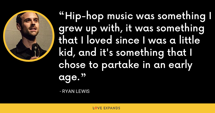 Hip-hop music was something I grew up with, it was something that I loved since I was a little kid, and it's something that I chose to partake in an early age. - Ryan Lewis