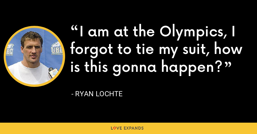 I am at the Olympics, I forgot to tie my suit, how is this gonna happen? - Ryan Lochte