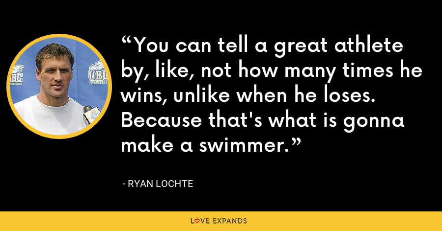 You can tell a great athlete by, like, not how many times he wins, unlike when he loses. Because that's what is gonna make a swimmer. - Ryan Lochte