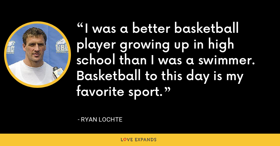I was a better basketball player growing up in high school than I was a swimmer. Basketball to this day is my favorite sport. - Ryan Lochte