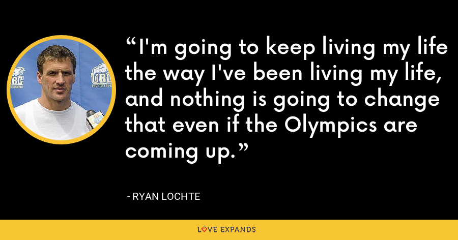 I'm going to keep living my life the way I've been living my life, and nothing is going to change that even if the Olympics are coming up. - Ryan Lochte