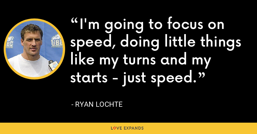 I'm going to focus on speed, doing little things like my turns and my starts - just speed. - Ryan Lochte
