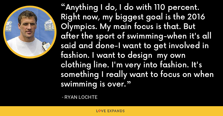 Anything I do, I do with 110 percent. Right now, my biggest goal is the 2016 Olympics. My main focus is that. But after the sport of swimming-when it's all said and done-I want to get involved in fashion. I want to design  my own clothing line. I'm very into fashion. It's something I really want to focus on when swimming is over. - Ryan Lochte