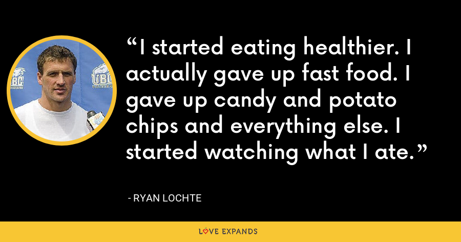 I started eating healthier. I actually gave up fast food. I gave up candy and potato chips and everything else. I started watching what I ate. - Ryan Lochte
