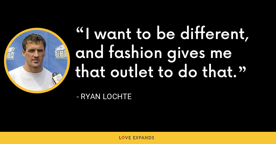 I want to be different, and fashion gives me that outlet to do that. - Ryan Lochte