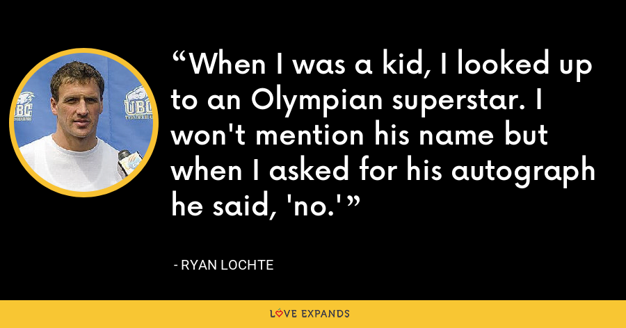 When I was a kid, I looked up to an Olympian superstar. I won't mention his name but when I asked for his autograph he said, 'no.' - Ryan Lochte