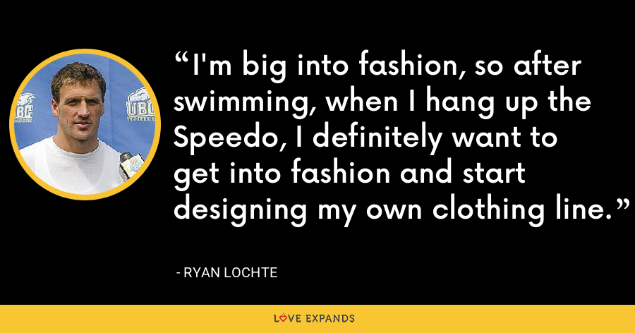 I'm big into fashion, so after swimming, when I hang up the Speedo, I definitely want to get into fashion and start designing my own clothing line. - Ryan Lochte