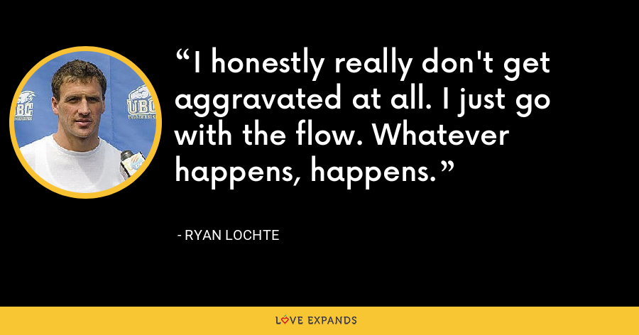 I honestly really don't get aggravated at all. I just go with the flow. Whatever happens, happens. - Ryan Lochte